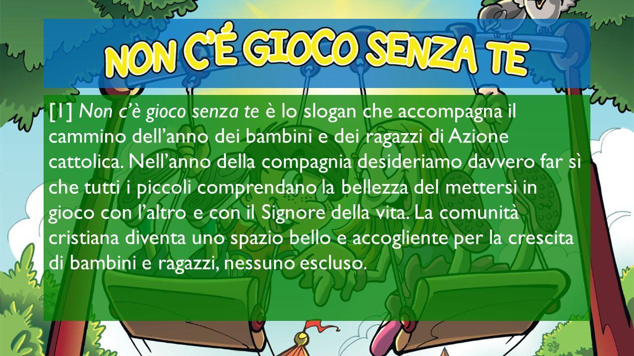 [1] Non c'è gioco senza te è lo slogan che accompagna il cammino dell'anno dei bambini e dei ragazzi di Azione cattolica.